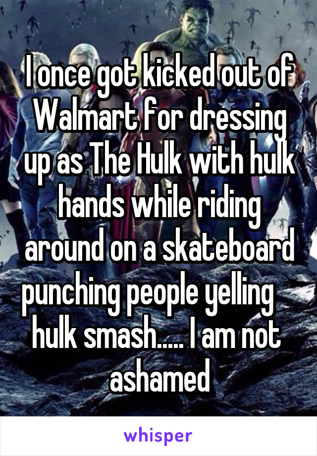 I once got kicked out of Walmart for dressing up as The Hulk with hulk hands while riding around on a skateboard punching people yelling     hulk smash..... I am not  ashamed