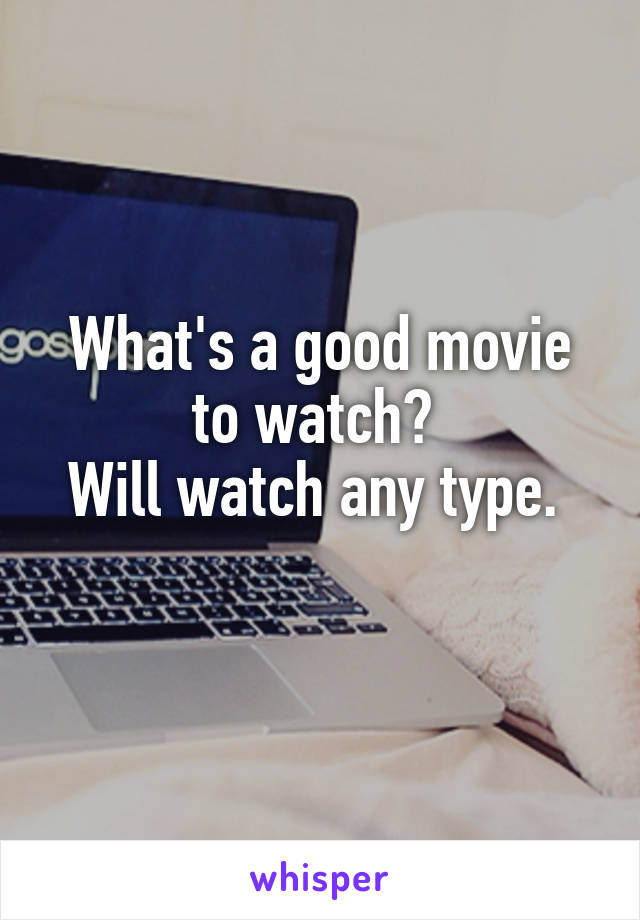 What's a good movie to watch?  Will watch any type.