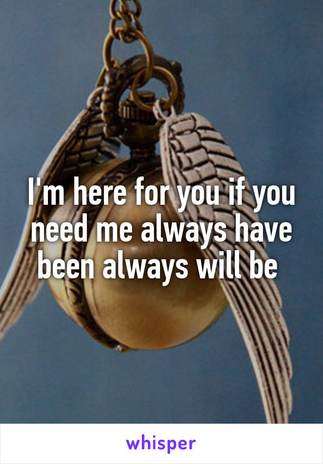 I'm here for you if you need me always have been always will be