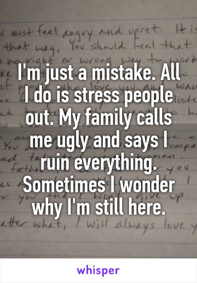 I'm just a mistake. All I do is stress people out. My family calls me ugly and says I ruin everything. Sometimes I wonder why I'm still here.