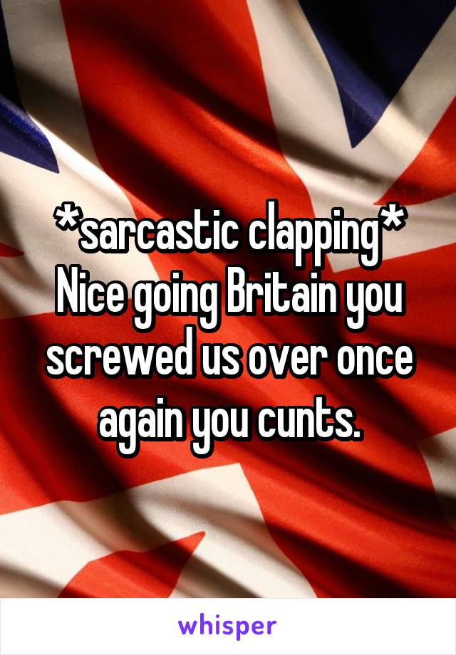 *sarcastic clapping* Nice going Britain you screwed us over once again you cunts.