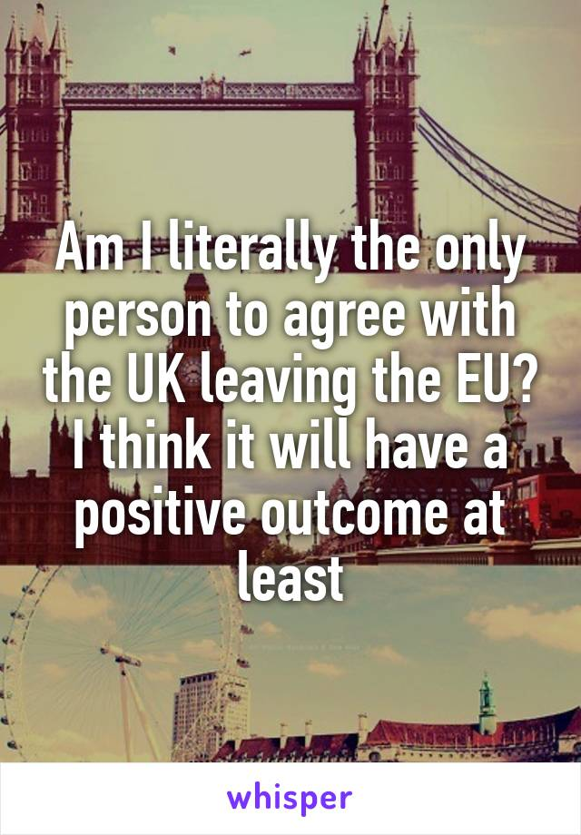 Am I literally the only person to agree with the UK leaving the EU? I think it will have a positive outcome at least