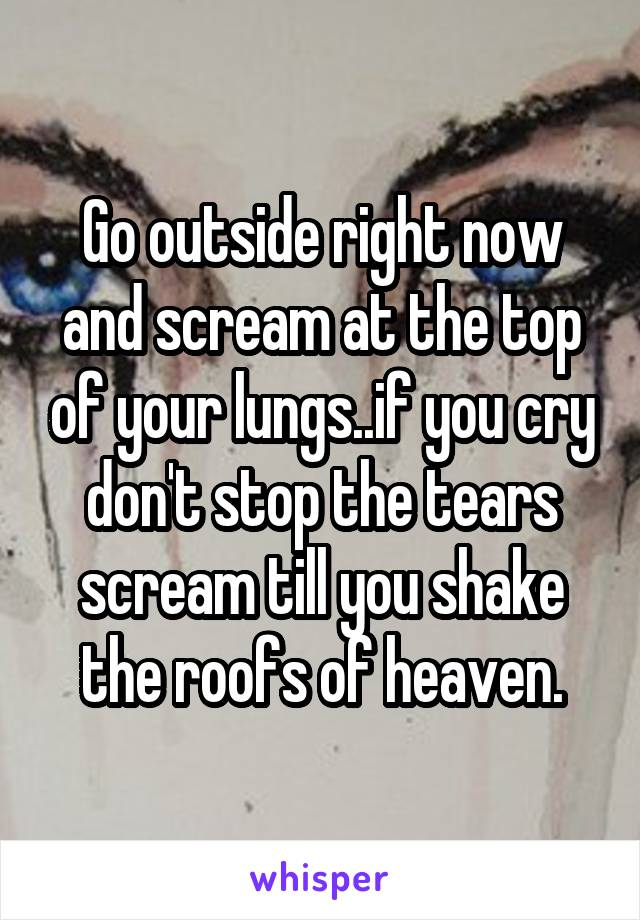 Go outside right now and scream at the top of your lungs..if you cry don't stop the tears scream till you shake the roofs of heaven.