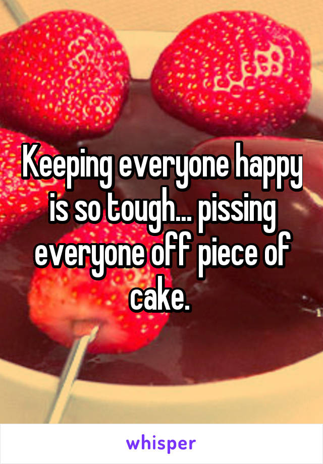 Keeping everyone happy is so tough... pissing everyone off piece of cake.