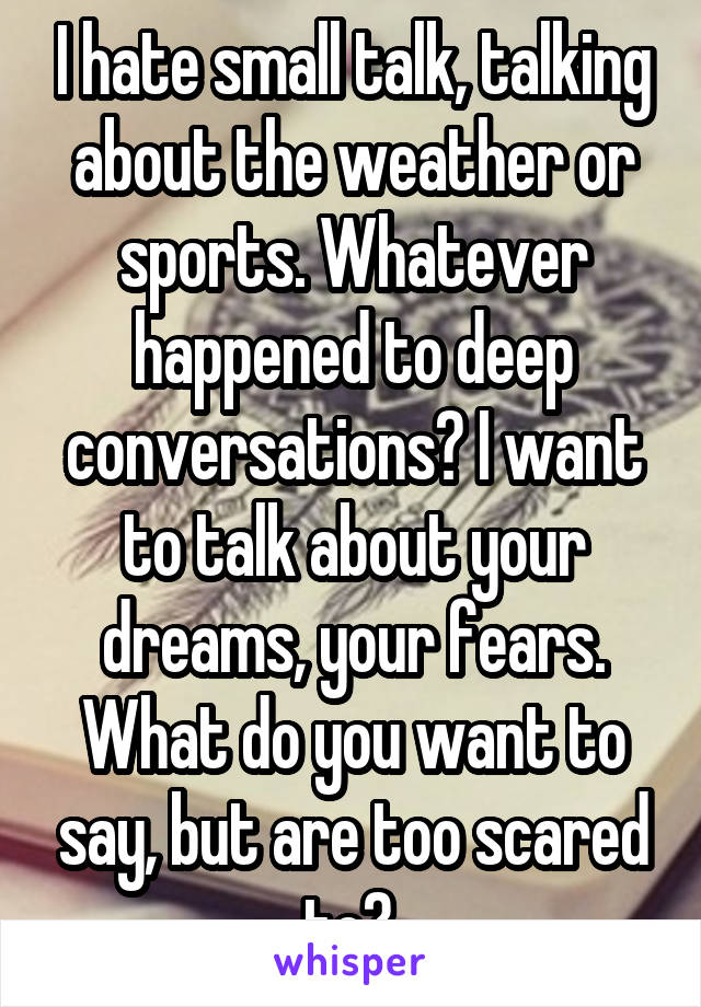 I hate small talk, talking about the weather or sports. Whatever happened to deep conversations? I want to talk about your dreams, your fears. What do you want to say, but are too scared to?