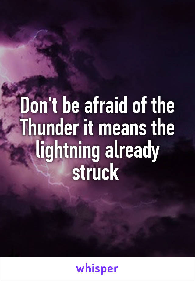 Don't be afraid of the Thunder it means the lightning already struck