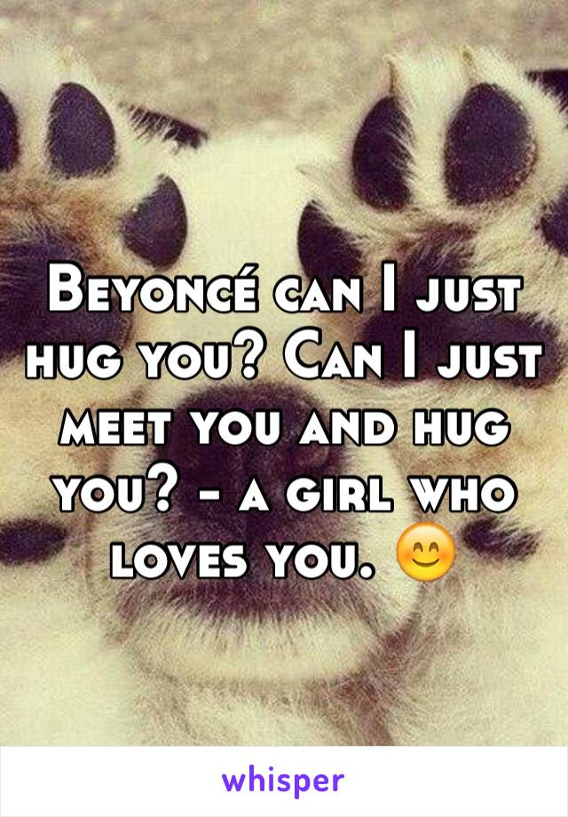 Beyoncé can I just hug you? Can I just meet you and hug you? - a girl who loves you. 😊