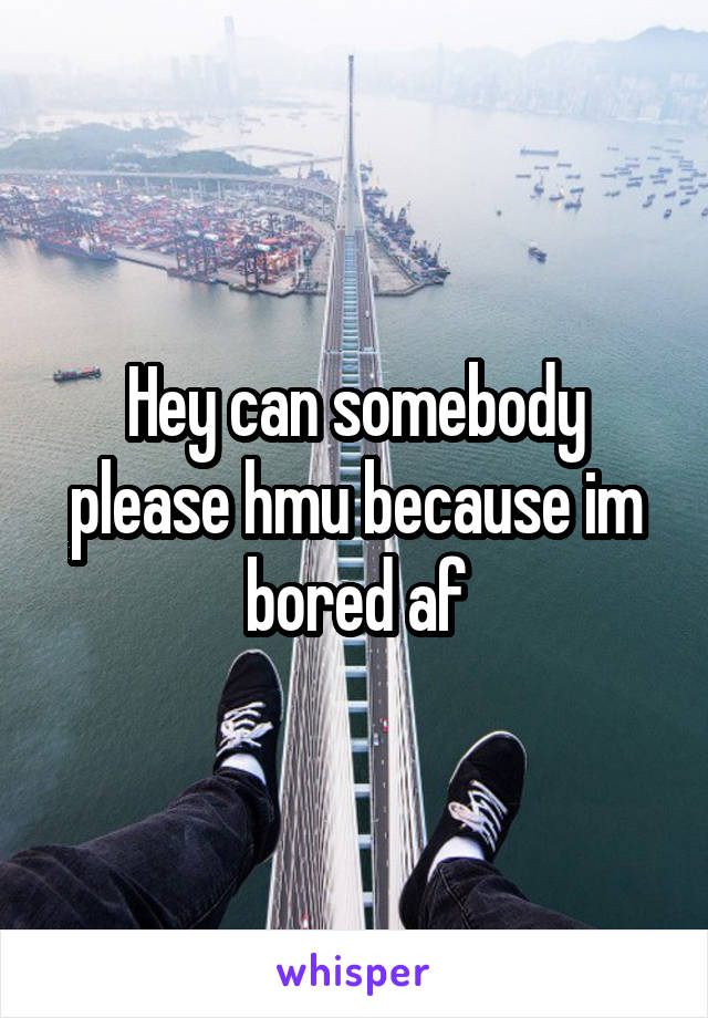 Hey can somebody please hmu because im bored af