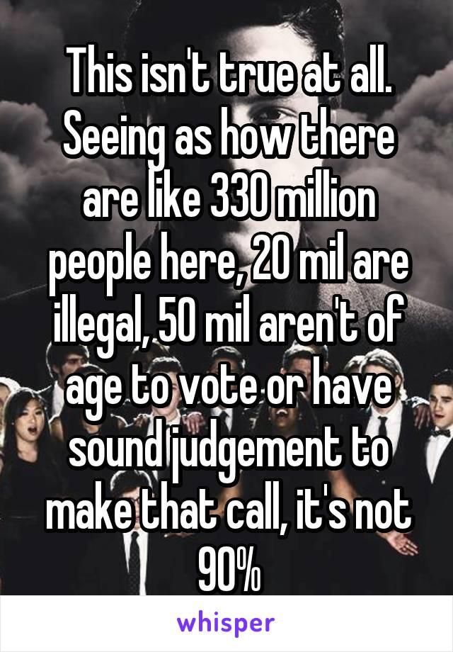 This isn't true at all. Seeing as how there are like 330 million people here, 20 mil are illegal, 50 mil aren't of age to vote or have sound judgement to make that call, it's not 90%