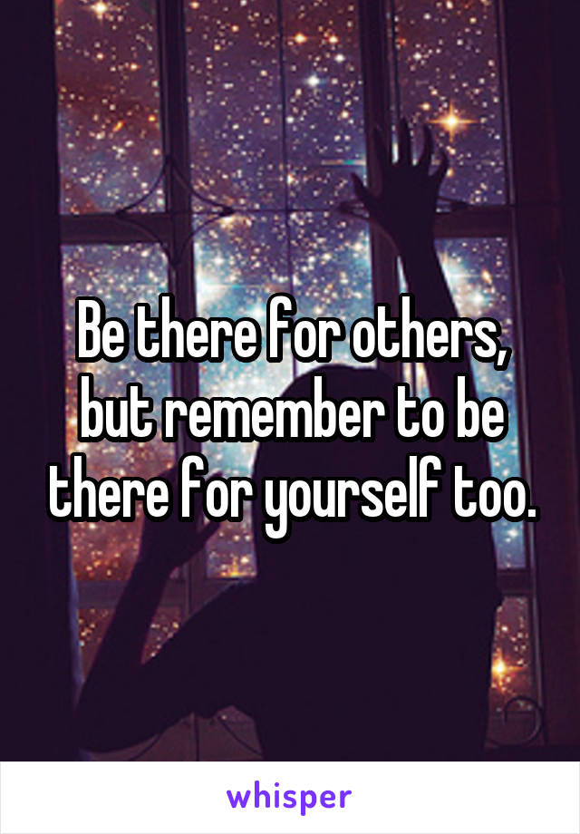 Be there for others, but remember to be there for yourself too.
