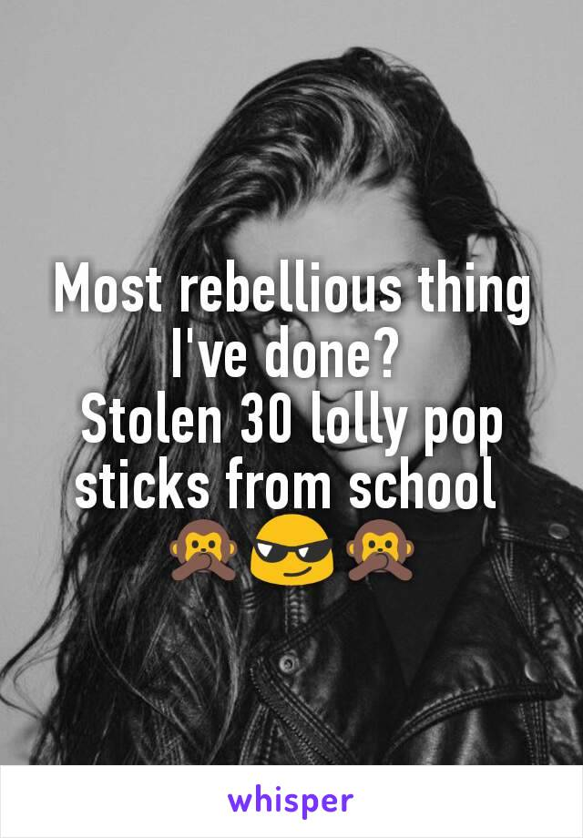 Most rebellious thing I've done?  Stolen 30 lolly pop sticks from school  🙊😎🙊