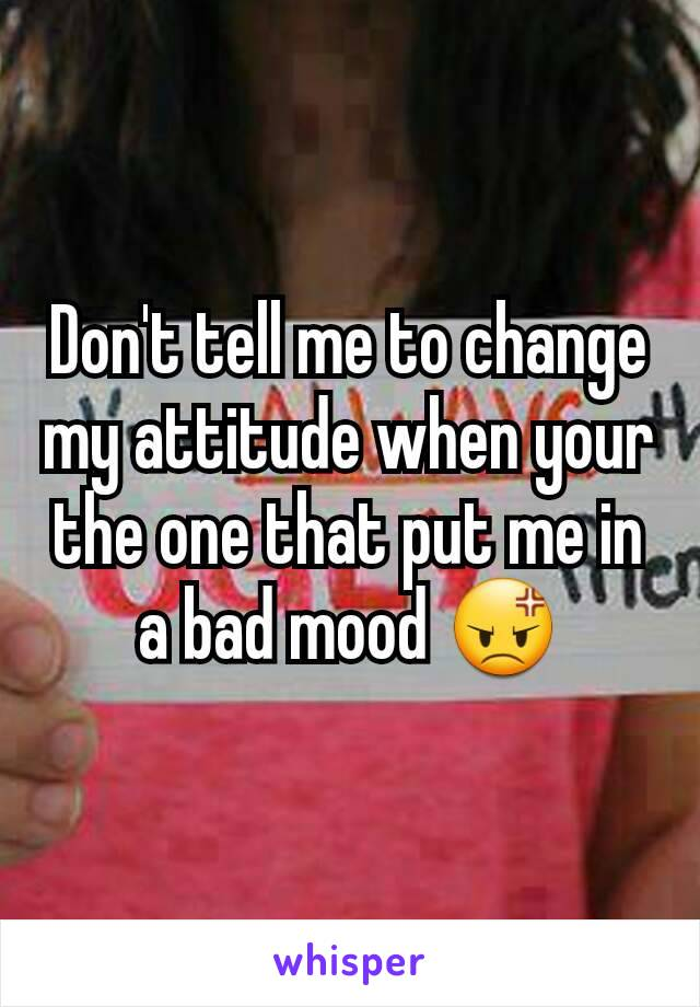 Don't tell me to change my attitude when your the one that put me in a bad mood 😡