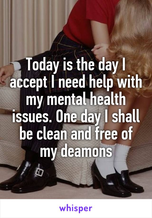 Today is the day I accept I need help with my mental health issues. One day I shall be clean and free of my deamons