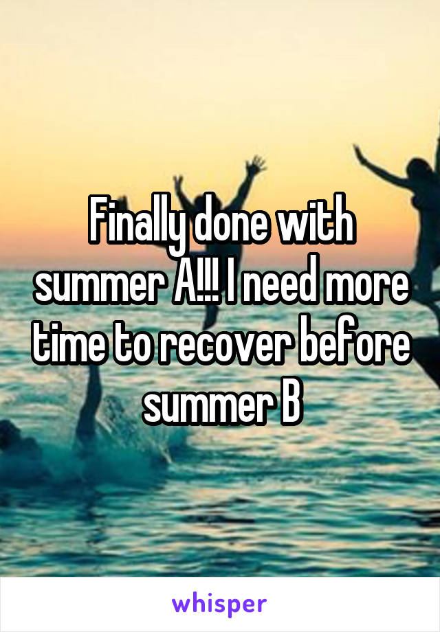 Finally done with summer A!!! I need more time to recover before summer B