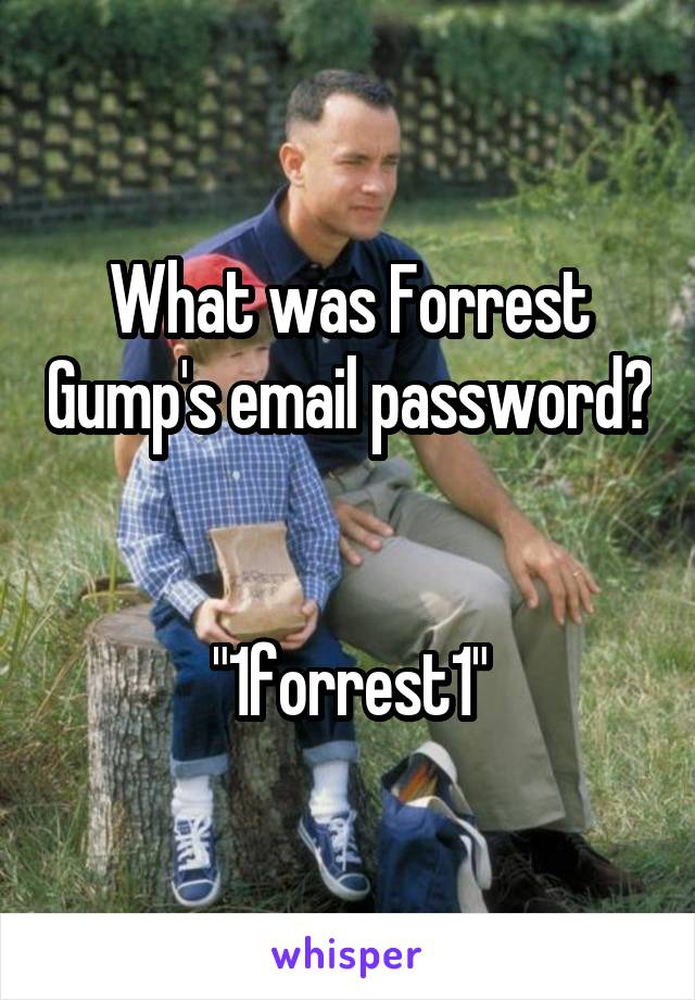 "What was Forrest Gump's email password?   ""1forrest1"""