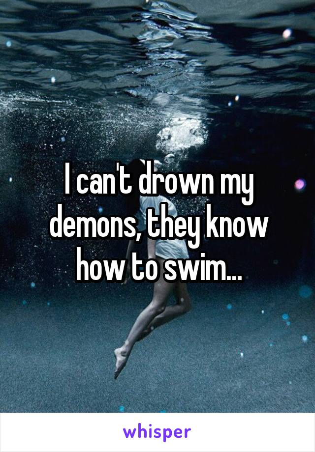 I can't drown my demons, they know how to swim...
