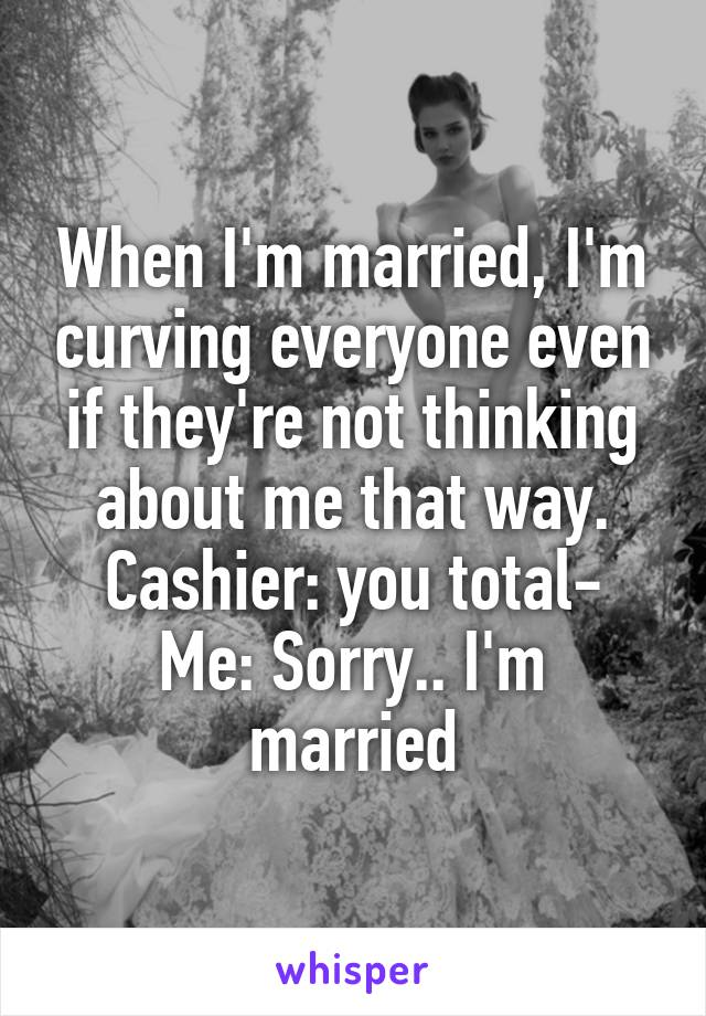 When I'm married, I'm curving everyone even if they're not thinking about me that way. Cashier: you total- Me: Sorry.. I'm married