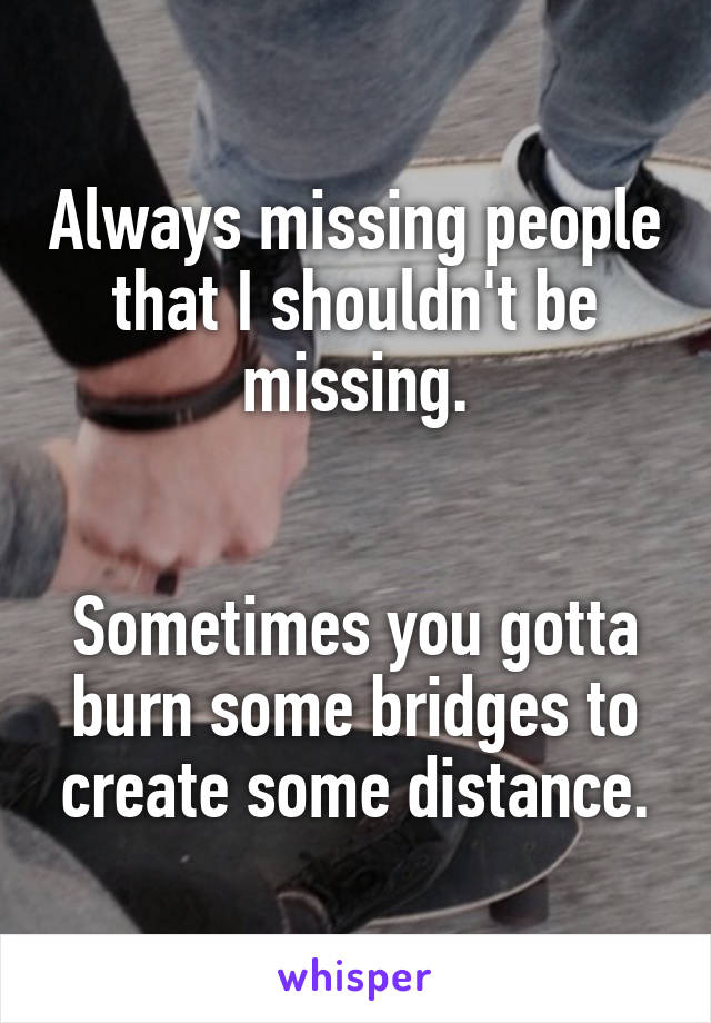 Always missing people that I shouldn't be missing.   Sometimes you gotta burn some bridges to create some distance.