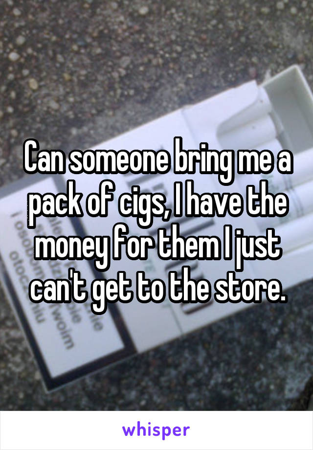 Can someone bring me a pack of cigs, I have the money for them I just can't get to the store.