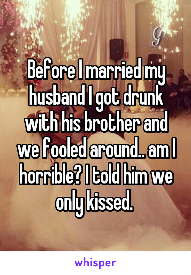 Before I married my husband I got drunk with his brother and we fooled around.. am I horrible? I told him we only kissed.