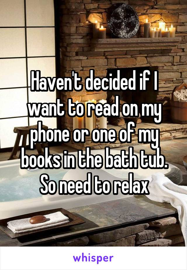 Haven't decided if I want to read on my phone or one of my books in the bath tub. So need to relax