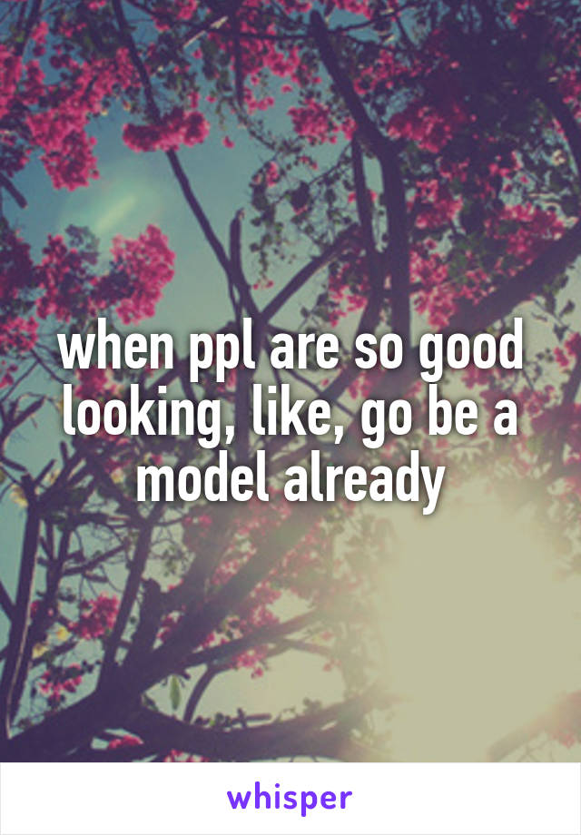 when ppl are so good looking, like, go be a model already