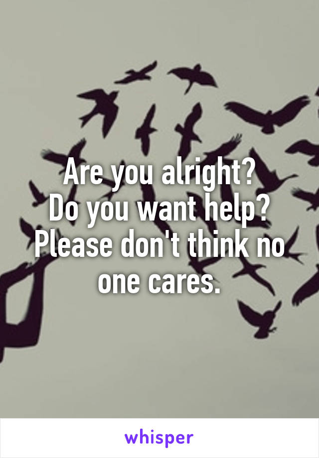 Are you alright? Do you want help? Please don't think no one cares.