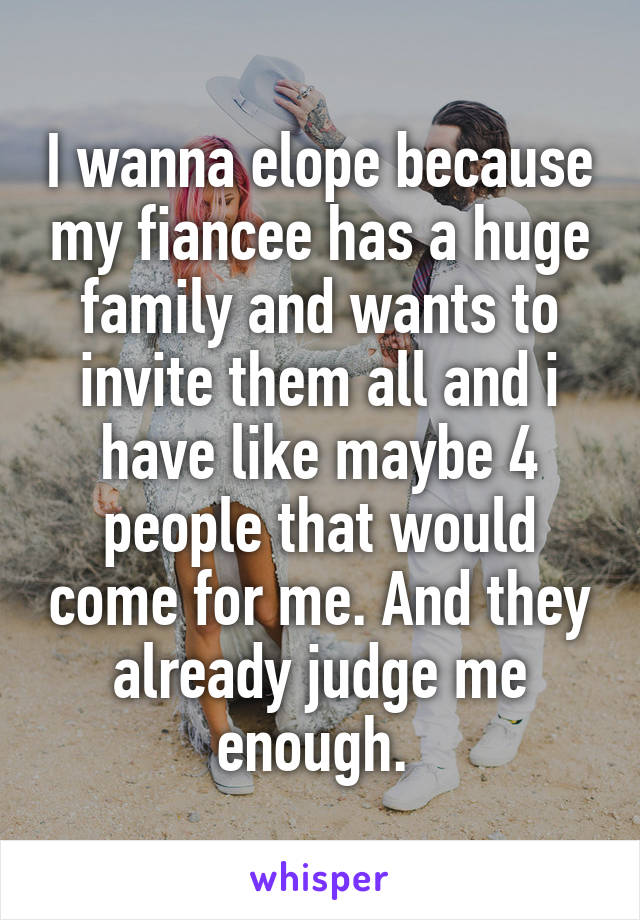 I wanna elope because my fiancee has a huge family and wants to invite them all and i have like maybe 4 people that would come for me. And they already judge me enough.