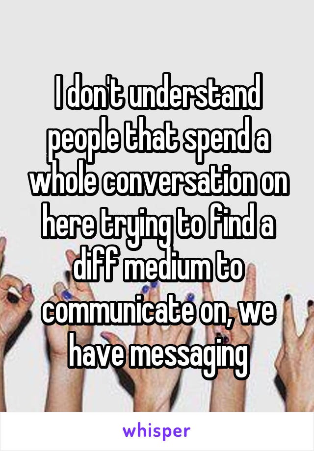 I don't understand people that spend a whole conversation on here trying to find a diff medium to communicate on, we have messaging