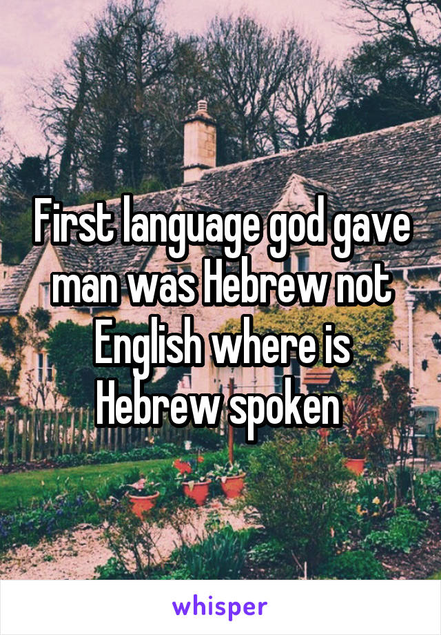 First language god gave man was Hebrew not English where is Hebrew spoken