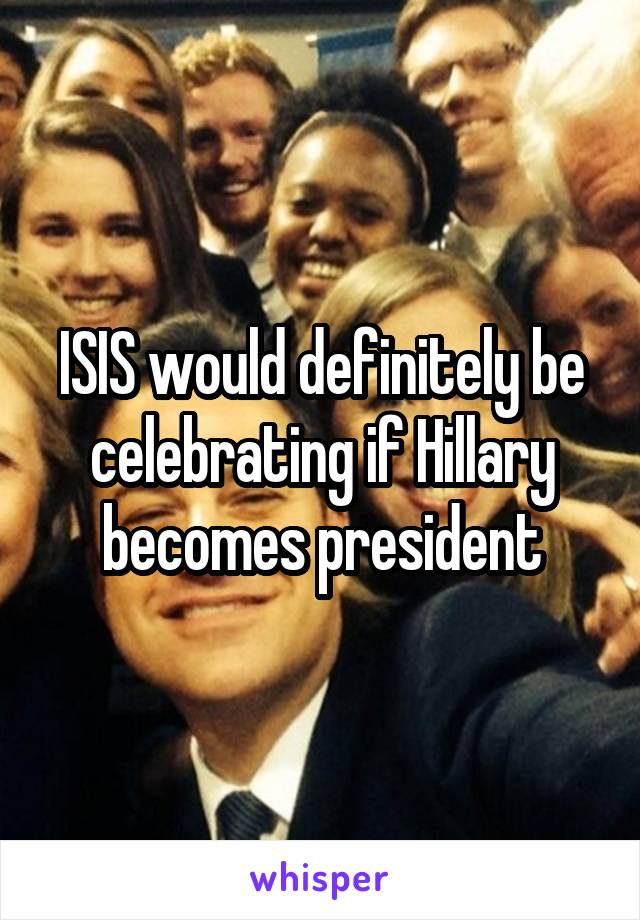 ISIS would definitely be celebrating if Hillary becomes president