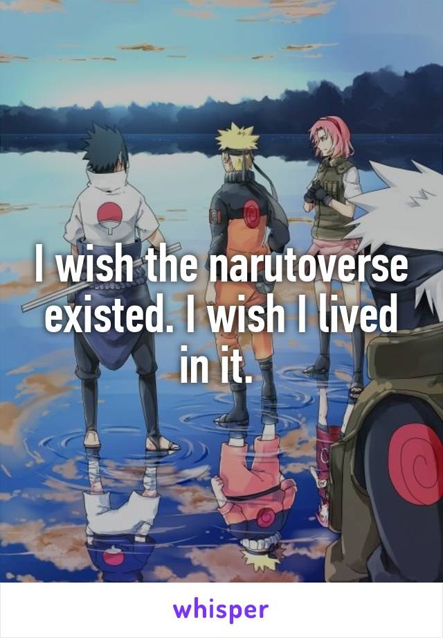 I wish the narutoverse existed. I wish I lived in it.