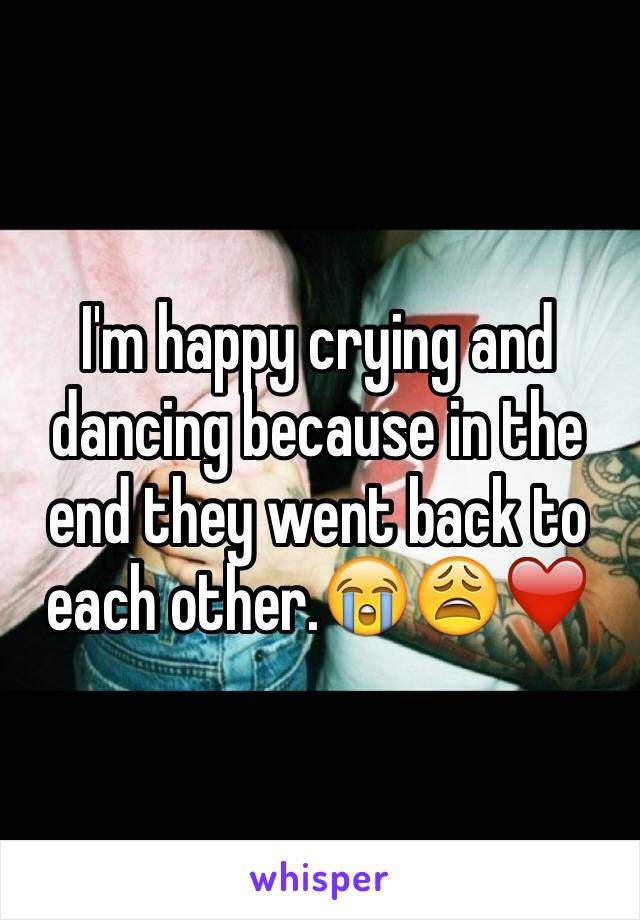 I'm happy crying and dancing because in the end they went back to each other.😭😩❤️