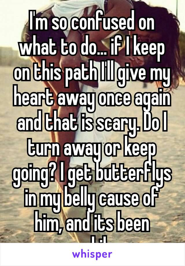 I'm so confused on what to do… if I keep on this path I'll give my heart away once again and that is scary. Do I turn away or keep going? I get butterflys in my belly cause of him, and its been awhile