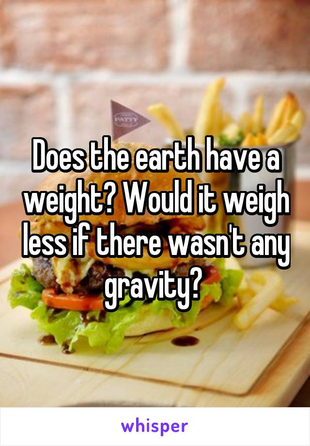Does the earth have a weight? Would it weigh less if there wasn't any gravity?