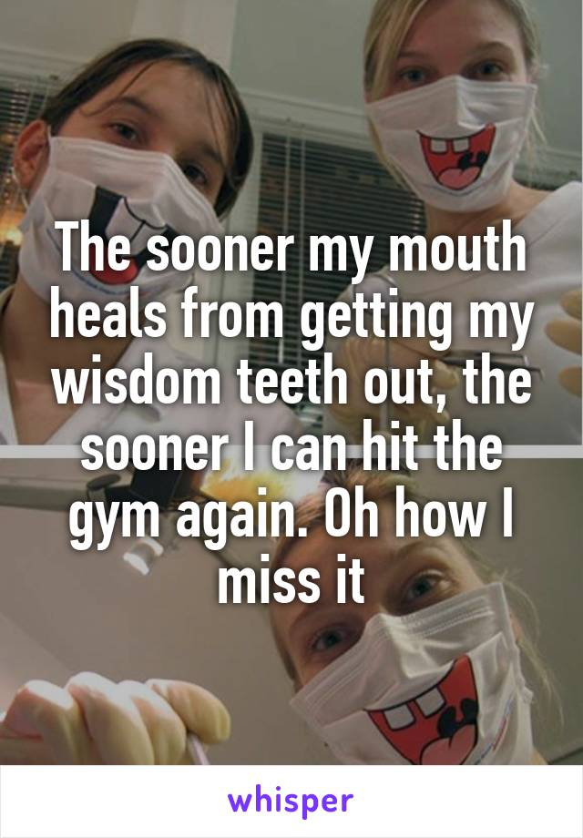 The sooner my mouth heals from getting my wisdom teeth out, the sooner I can hit the gym again. Oh how I miss it