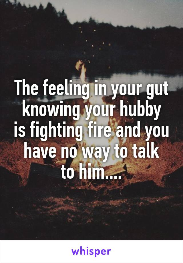 The feeling in your gut knowing your hubby is fighting fire and you have no way to talk to him....