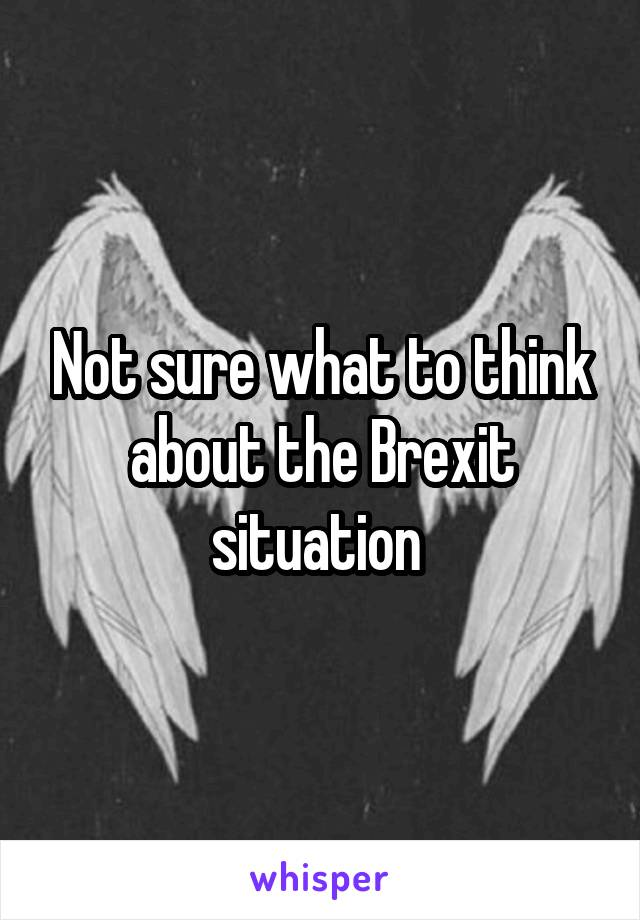 Not sure what to think about the Brexit situation