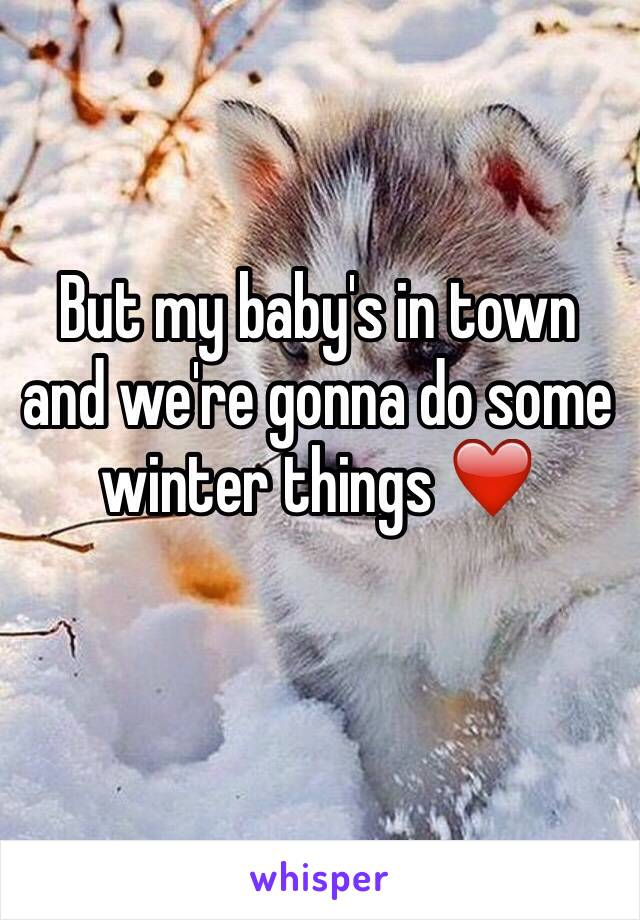 But my baby's in town and we're gonna do some winter things ❤️