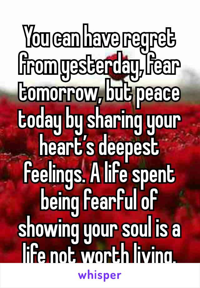 You can have regret from yesterday, fear tomorrow, but peace today by sharing your heart's deepest feelings. A life spent being fearful of showing your soul is a life not worth living.