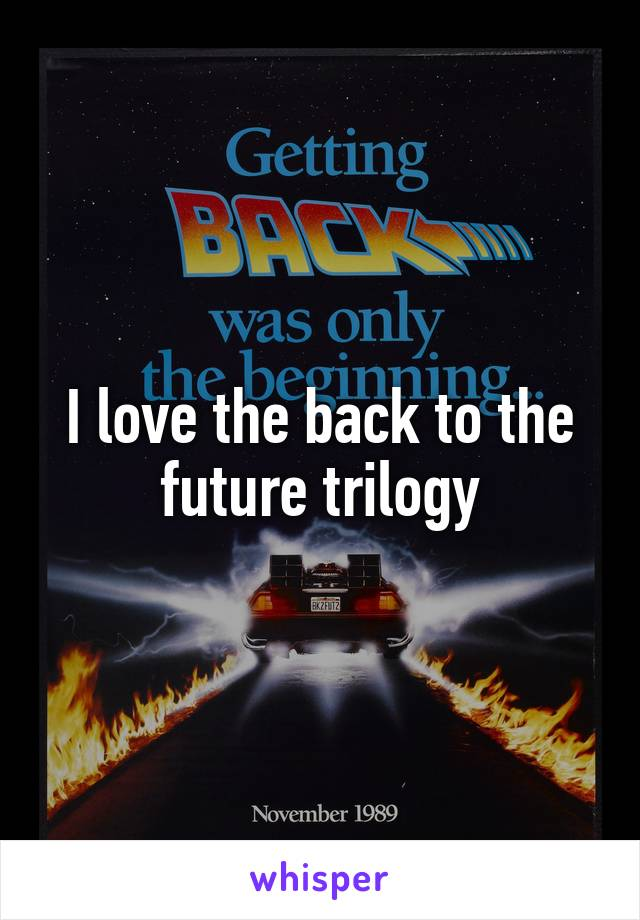I love the back to the future trilogy