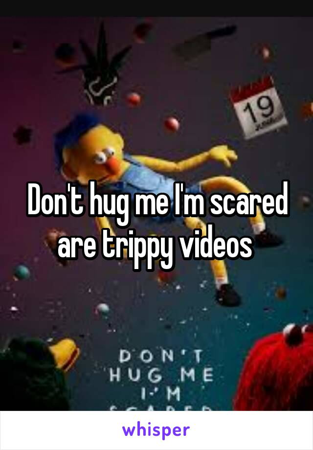 Don't hug me I'm scared are trippy videos