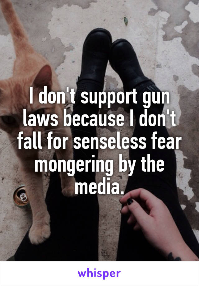 I don't support gun laws because I don't fall for senseless fear mongering by the media.