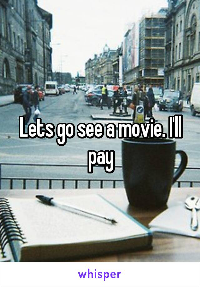 Lets go see a movie. I'll pay