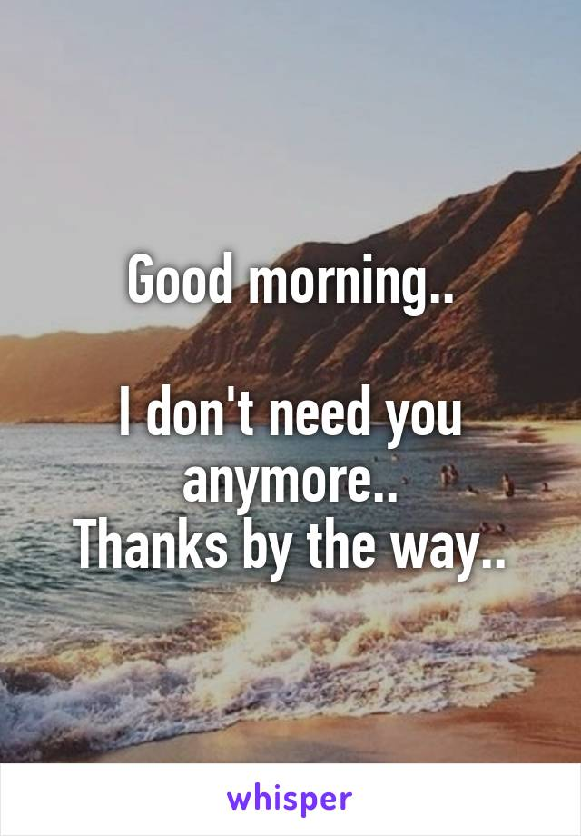 Good morning..  I don't need you anymore.. Thanks by the way..