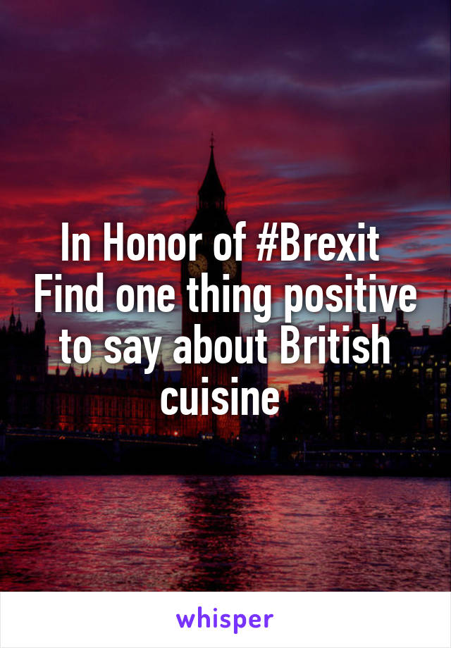 In Honor of #Brexit  Find one thing positive to say about British cuisine