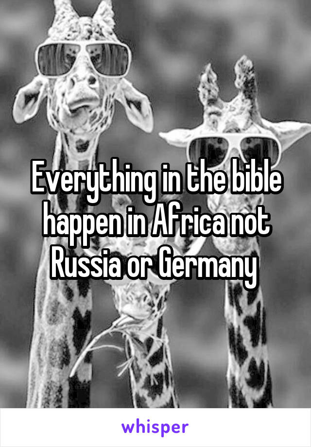 Everything in the bible happen in Africa not Russia or Germany