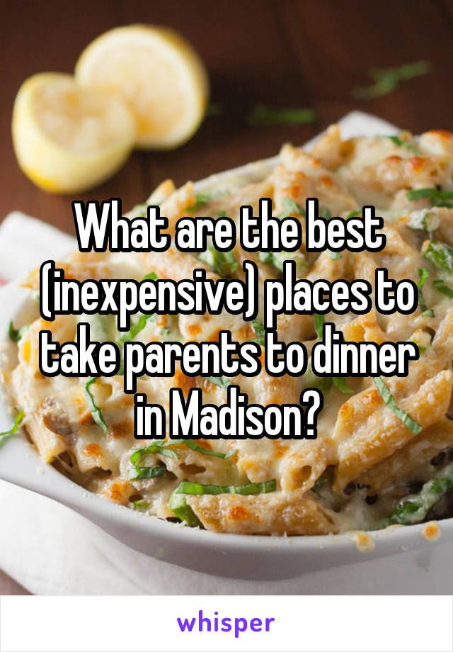What are the best (inexpensive) places to take parents to dinner in Madison?