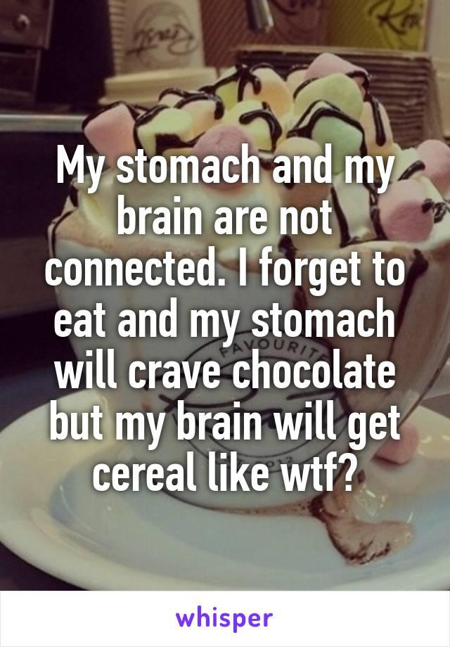 My stomach and my brain are not connected. I forget to eat and my stomach will crave chocolate but my brain will get cereal like wtf?