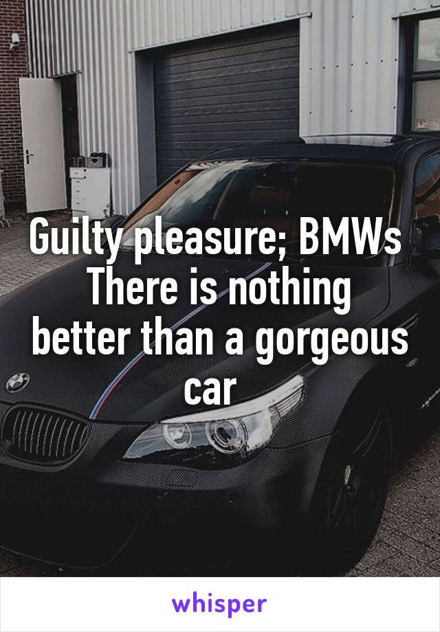 Guilty pleasure; BMWs  There is nothing better than a gorgeous car